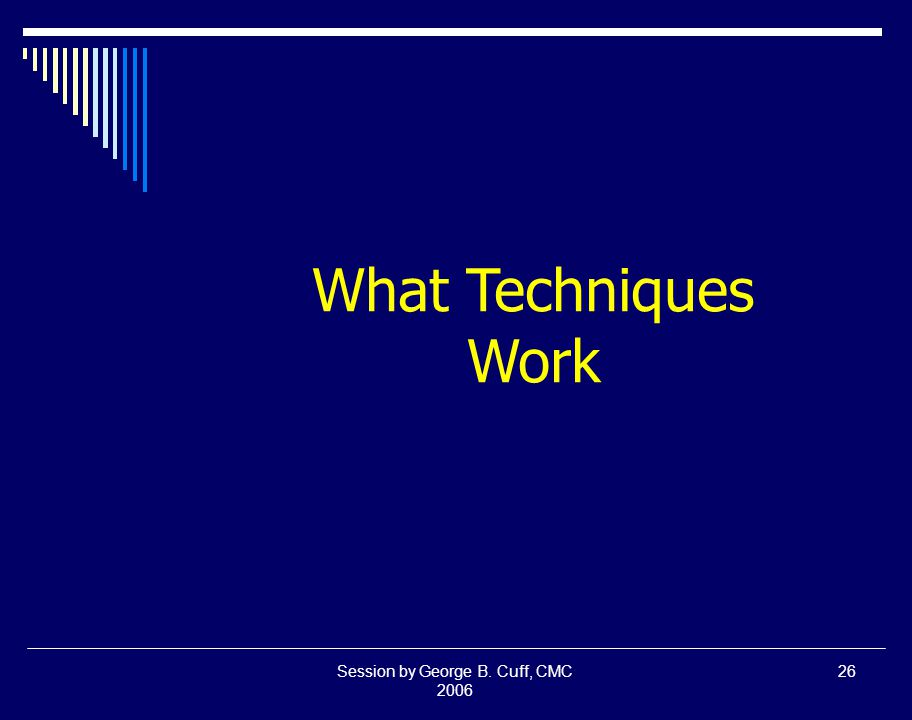 Session by George B. Cuff, CMC 2006 26 What Techniques Work