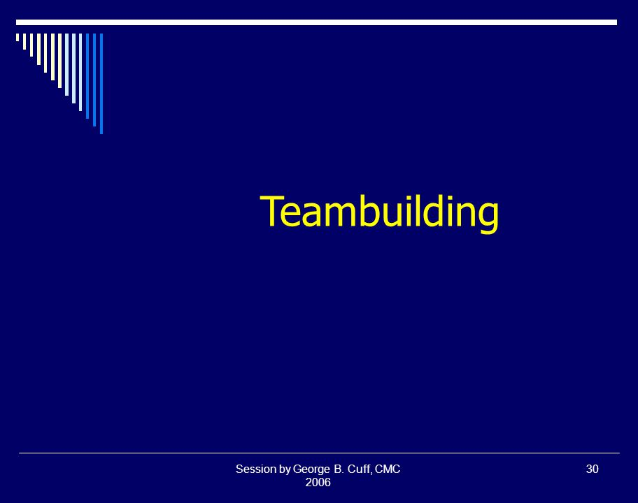 Session by George B. Cuff, CMC 2006 30 Teambuilding