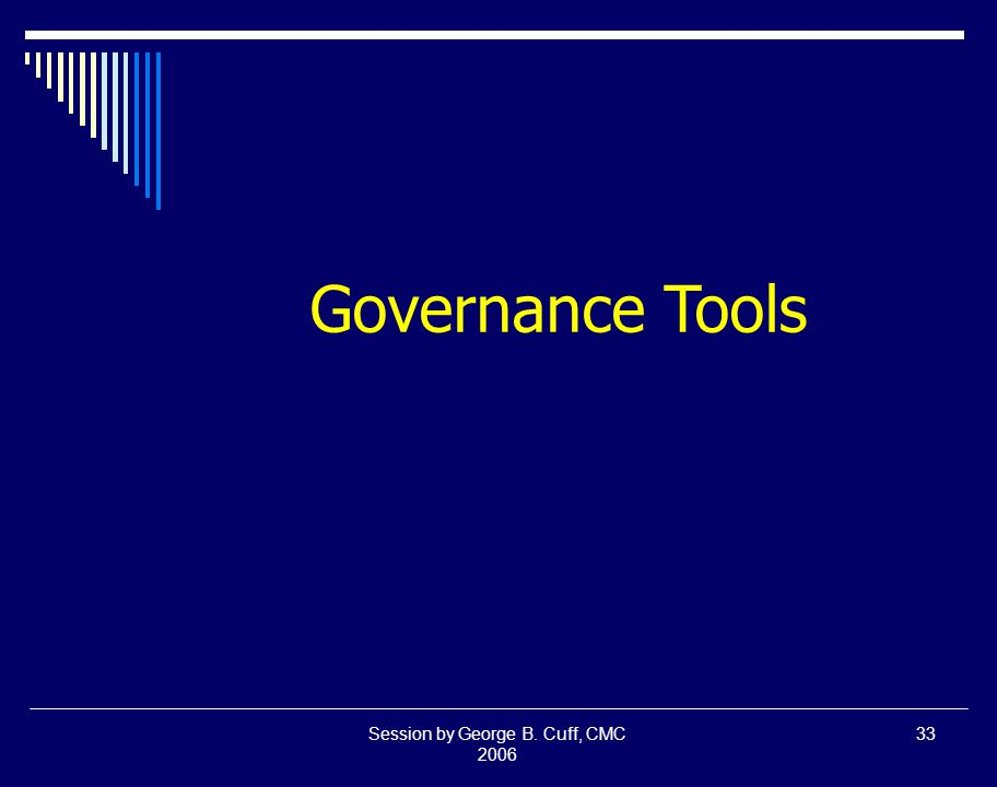 Session by George B. Cuff, CMC 2006 33 Governance Tools