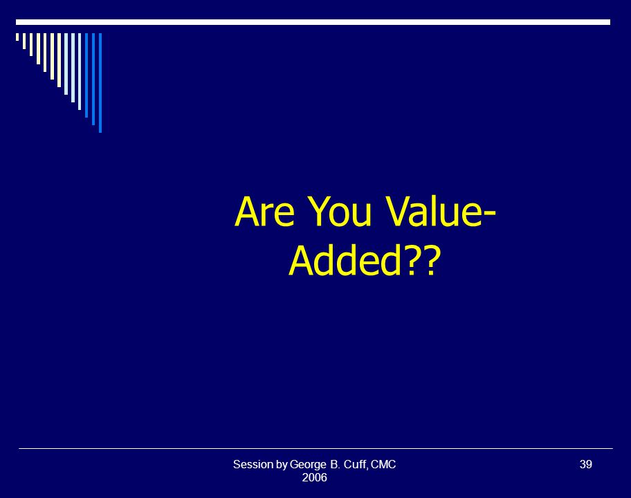 Session by George B. Cuff, CMC 2006 39 Are You Value- Added