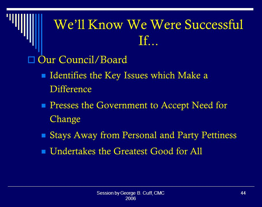 Session by George B. Cuff, CMC 2006 44 We'll Know We Were Successful If...
