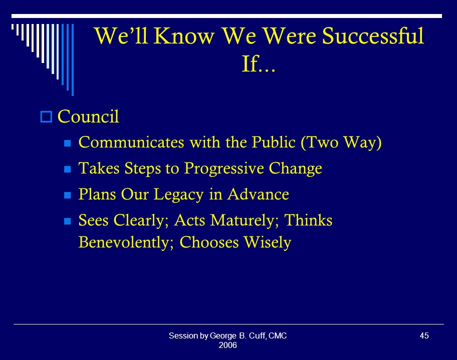 Session by George B. Cuff, CMC 2006 45 We'll Know We Were Successful If...