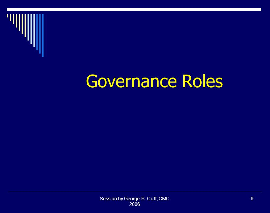 Session by George B. Cuff, CMC 2006 9 Governance Roles