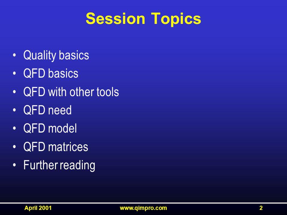 April 2001www.qimpro.com2 Session Topics Quality basics QFD basics QFD with other tools QFD need QFD model QFD matrices Further reading