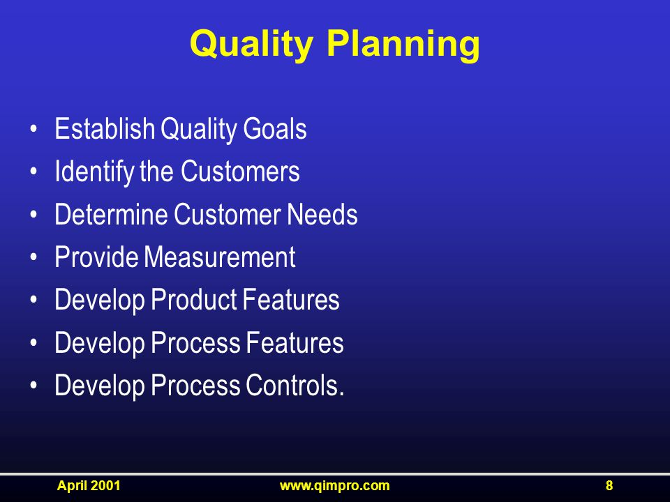 April 2001www.qimpro.com8 Quality Planning Establish Quality Goals Identify the Customers Determine Customer Needs Provide Measurement Develop Product Features Develop Process Features Develop Process Controls.