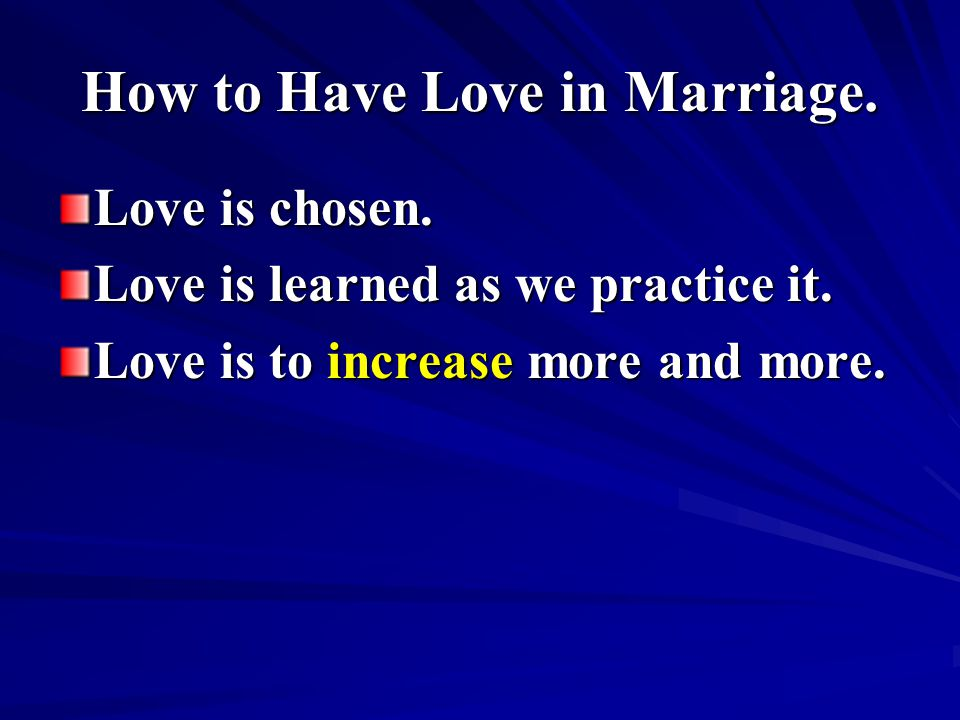 How to Have Love in Marriage. Love is chosen. Love is learned as we practice it. Love is to increase more and more.
