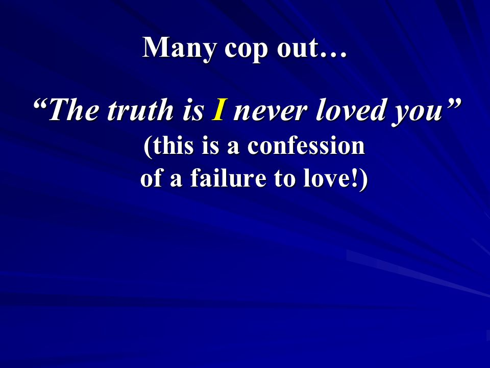 "Many cop out… ""The truth is I never loved you"" (this is a confession of a failure to love!)"