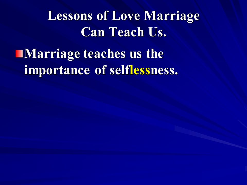 Lessons of Love Marriage Can Teach Us. Marriage teaches us the importance of selflessness.