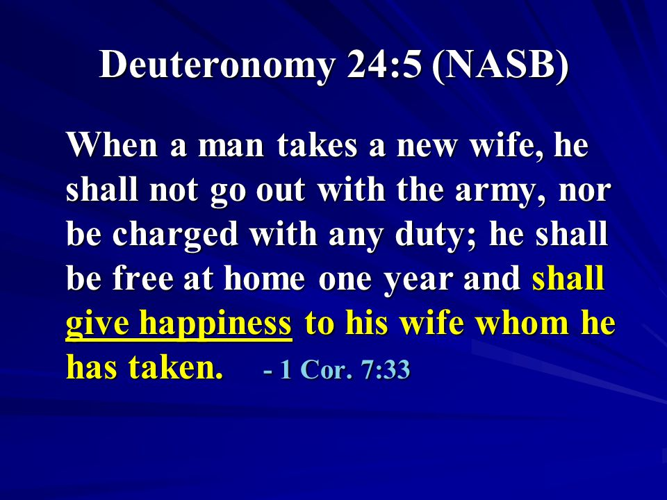 Deuteronomy 24:5 (NASB) When a man takes a new wife, he shall not go out with the army, nor be charged with any duty; he shall be free at home one yea
