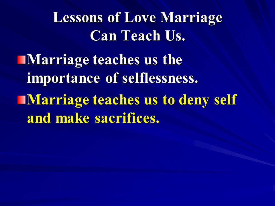 Lessons of Love Marriage Can Teach Us. Marriage teaches us the importance of selflessness. Marriage teaches us to deny self and make sacrifices.