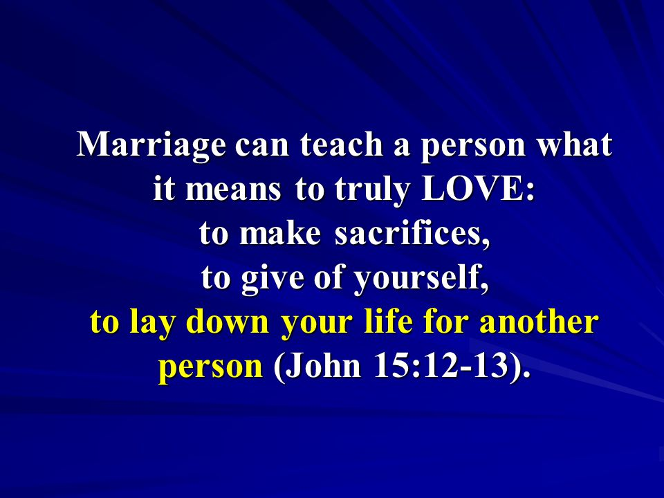Marriage can teach a person what it means to truly LOVE: to make sacrifices, to give of yourself, to lay down your life for another person (John 15:12