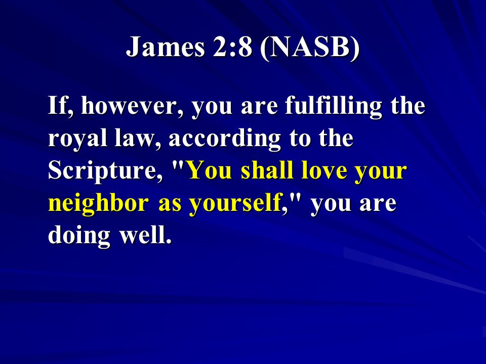 James 2:8 (NASB) If, however, you are fulfilling the royal law, according to the Scripture,
