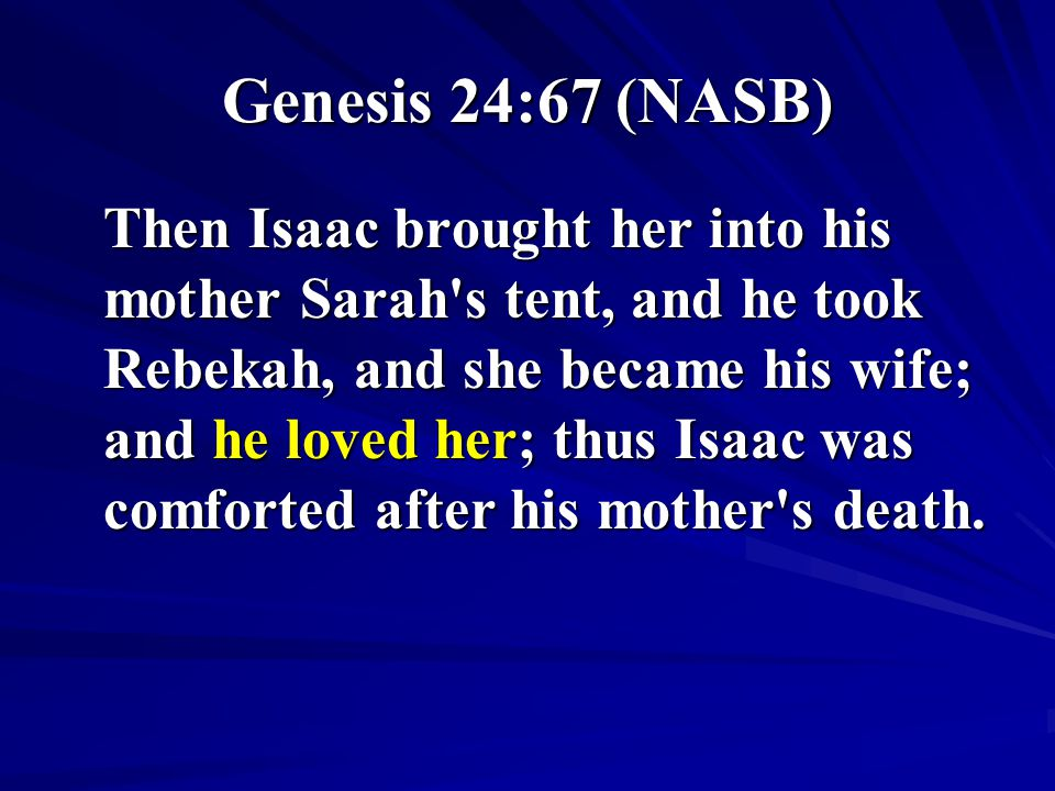 Genesis 24:67 (NASB) Then Isaac brought her into his mother Sarah's tent, and he took Rebekah, and she became his wife; and he loved her; thus Isaac w