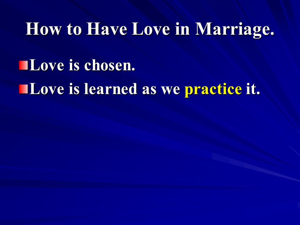 How to Have Love in Marriage. Love is chosen. Love is learned as we practice it.