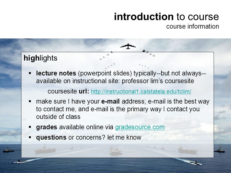 3 introduction to course course information highlights  lecture notes (powerpoint slides) typically--but not always-- available on instructional site: professor lim's coursesite url: http://instructional1.calstatela.edu/tclim/  make sure I have your e-mail address; e-mail is the best way to contact me, and e-mail is the primary way I contact you outside of class  grades available online via gradesource.com  questions or concerns.