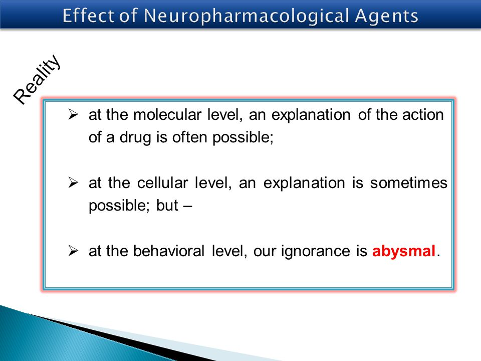  at the molecular level, an explanation of the action of a drug is often possible;  at the cellular level, an explanation is sometimes possible; but –  at the behavioral level, our ignorance is abysmal.