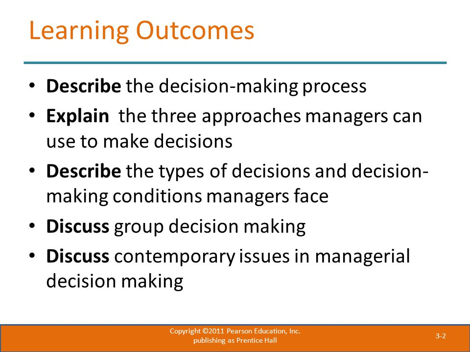 3-2 Learning Outcomes Describe the decision-making process Explain the three approaches managers can use to make decisions Describe the types of decis