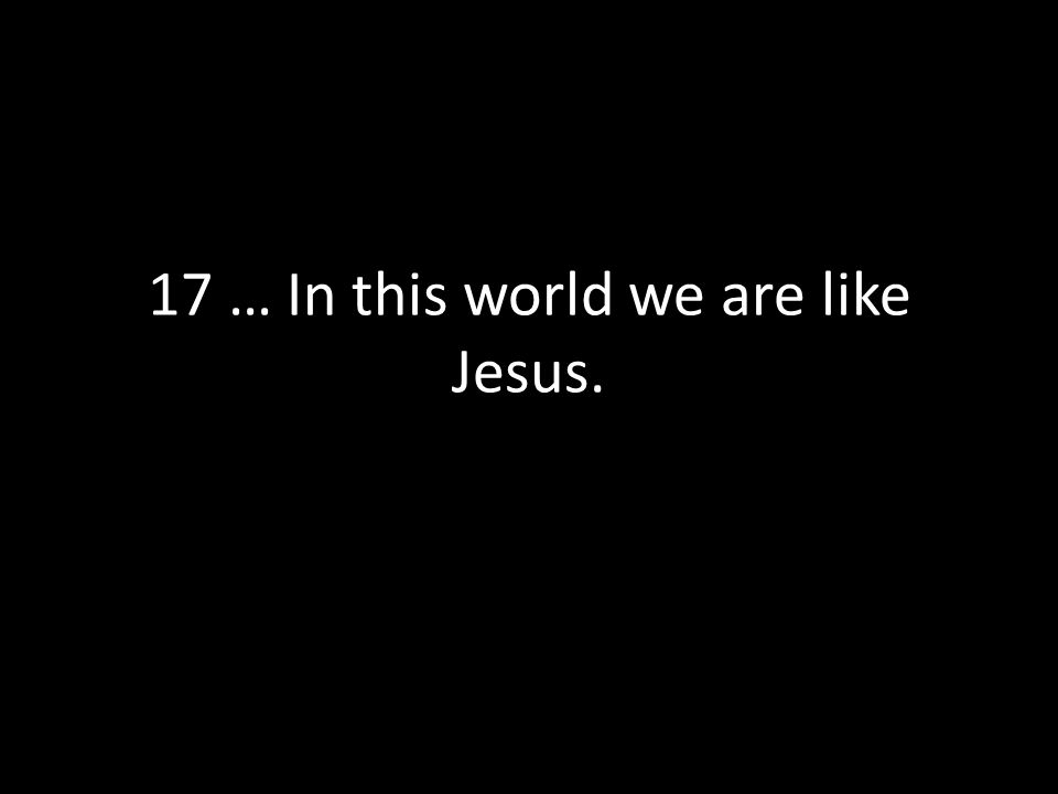 17 … In this world we are like Jesus.