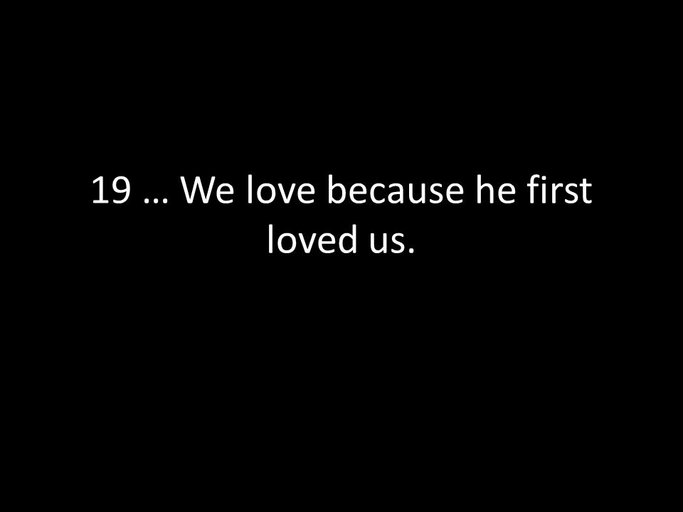 19 … We love because he first loved us.