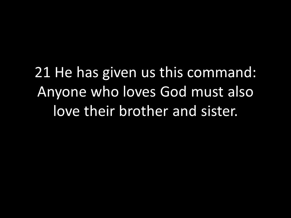21 He has given us this command: Anyone who loves God must also love their brother and sister.