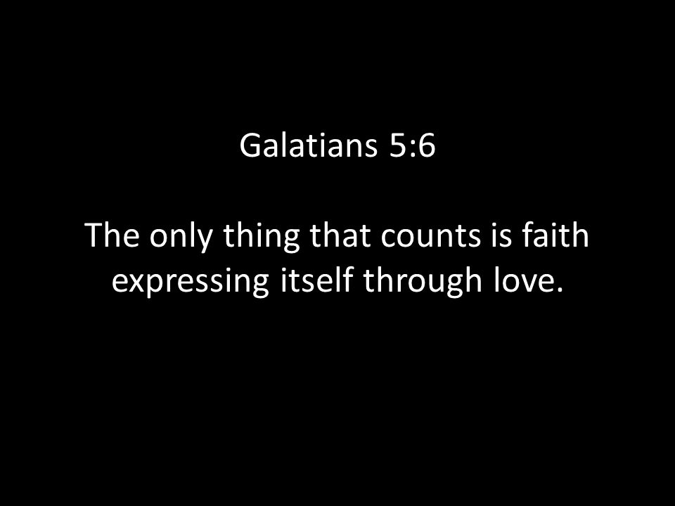 Galatians 5:6 The only thing that counts is faith expressing itself through love.