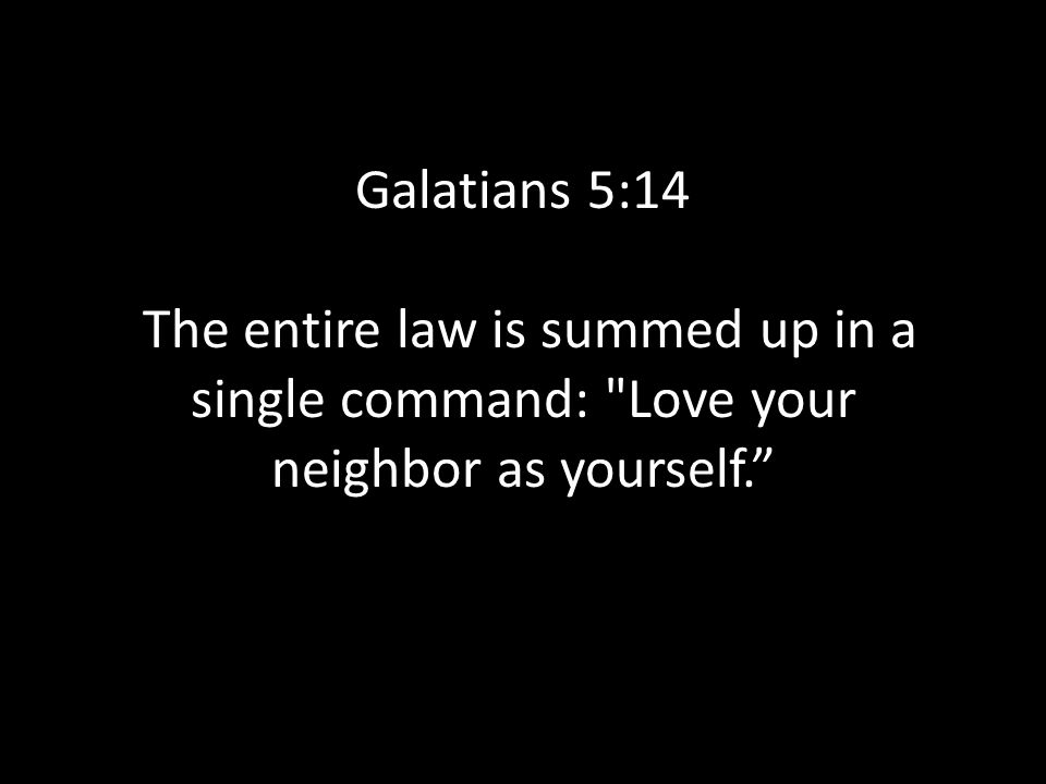 Galatians 5:14 The entire law is summed up in a single command: Love your neighbor as yourself.