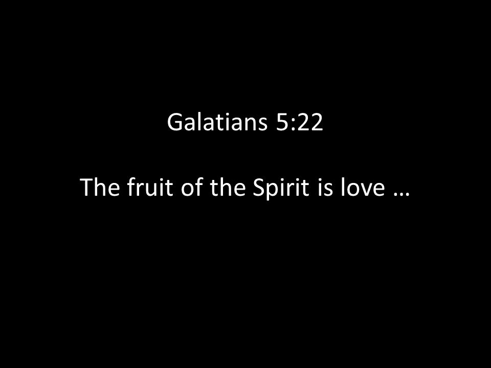 Galatians 5:22 The fruit of the Spirit is love …