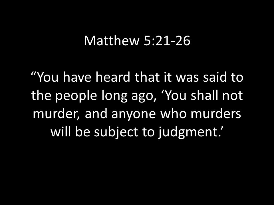 Matthew 5:21-26 You have heard that it was said to the people long ago, 'You shall not murder, and anyone who murders will be subject to judgment.'