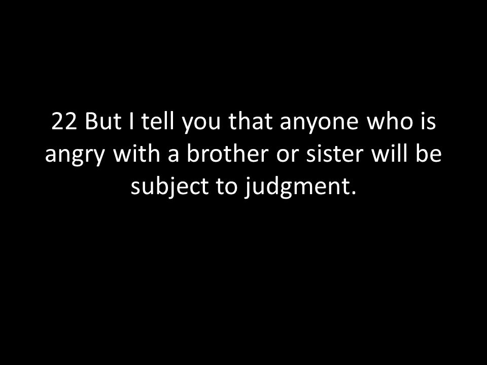22 But I tell you that anyone who is angry with a brother or sister will be subject to judgment.