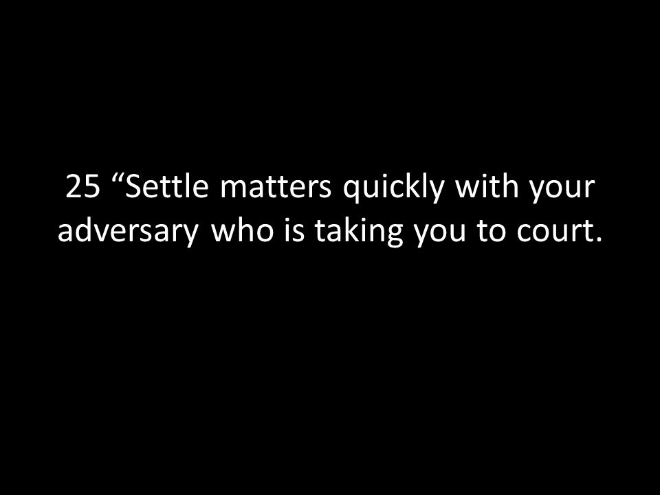 25 Settle matters quickly with your adversary who is taking you to court.