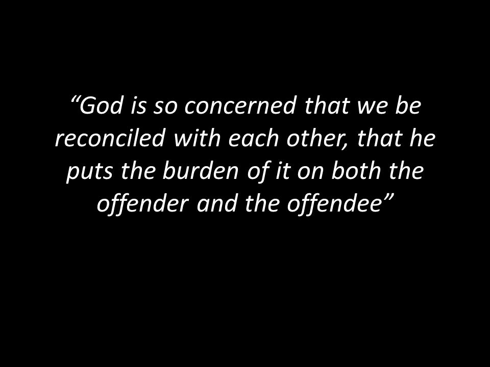 God is so concerned that we be reconciled with each other, that he puts the burden of it on both the offender and the offendee