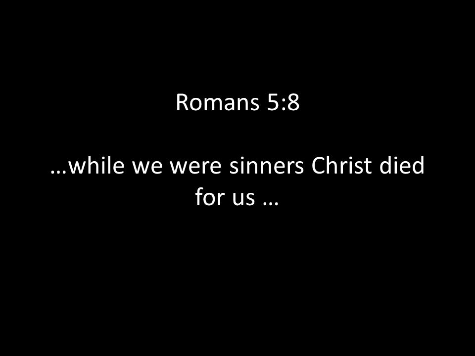 Romans 5:8 …while we were sinners Christ died for us …