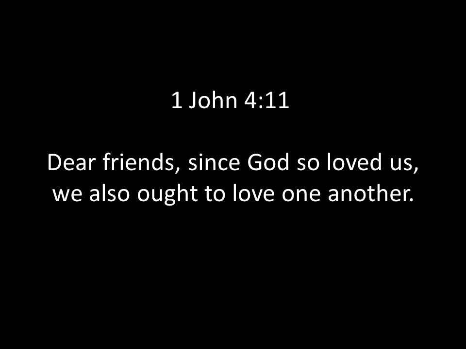 1 John 4:11 Dear friends, since God so loved us, we also ought to love one another.
