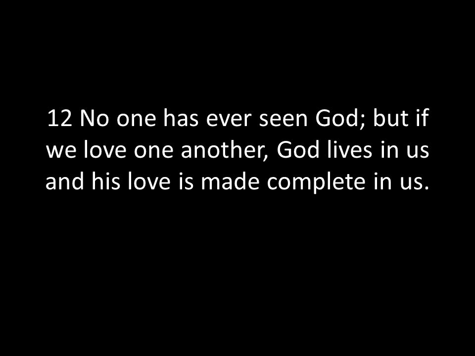 12 No one has ever seen God; but if we love one another, God lives in us and his love is made complete in us.