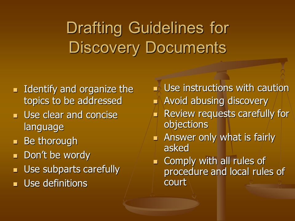 Drafting Guidelines for Discovery Documents Identify and organize the topics to be addressed Identify and organize the topics to be addressed Use clear and concise language Use clear and concise language Be thorough Be thorough Don't be wordy Don't be wordy Use subparts carefully Use subparts carefully Use definitions Use definitions Use instructions with caution Use instructions with caution Avoid abusing discovery Avoid abusing discovery Review requests carefully for objections Review requests carefully for objections Answer only what is fairly asked Answer only what is fairly asked Comply with all rules of procedure and local rules of court Comply with all rules of procedure and local rules of court
