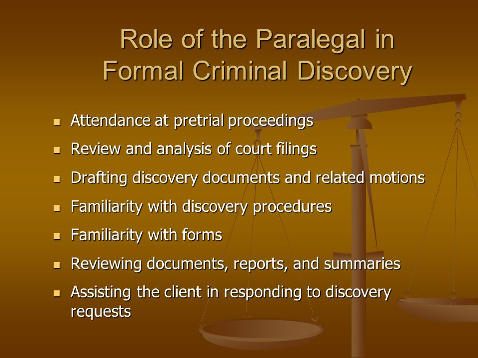 Role of the Paralegal in Formal Criminal Discovery Attendance at pretrial proceedings Attendance at pretrial proceedings Review and analysis of court filings Review and analysis of court filings Drafting discovery documents and related motions Drafting discovery documents and related motions Familiarity with discovery procedures Familiarity with discovery procedures Familiarity with forms Familiarity with forms Reviewing documents, reports, and summaries Reviewing documents, reports, and summaries Assisting the client in responding to discovery requests Assisting the client in responding to discovery requests