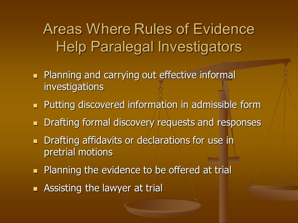 Areas Where Rules of Evidence Help Paralegal Investigators Planning and carrying out effective informal investigations Planning and carrying out effective informal investigations Putting discovered information in admissible form Putting discovered information in admissible form Drafting formal discovery requests and responses Drafting formal discovery requests and responses Drafting affidavits or declarations for use in pretrial motions Drafting affidavits or declarations for use in pretrial motions Planning the evidence to be offered at trial Planning the evidence to be offered at trial Assisting the lawyer at trial Assisting the lawyer at trial