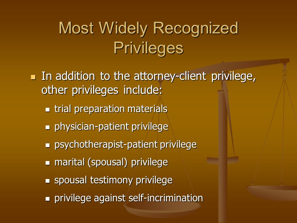Most Widely Recognized Privileges In addition to the attorney-client privilege, other privileges include: In addition to the attorney-client privilege, other privileges include: trial preparation materials trial preparation materials physician-patient privilege physician-patient privilege psychotherapist-patient privilege psychotherapist-patient privilege marital (spousal) privilege marital (spousal) privilege spousal testimony privilege spousal testimony privilege privilege against self-incrimination privilege against self-incrimination