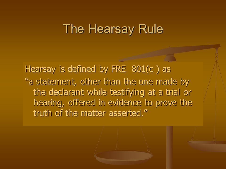 The Hearsay Rule Hearsay is defined by FRE 801(c ) as a statement, other than the one made by the declarant while testifying at a trial or hearing, offered in evidence to prove the truth of the matter asserted.