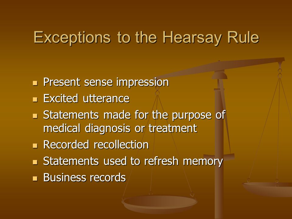 Exceptions to the Hearsay Rule Present sense impression Present sense impression Excited utterance Excited utterance Statements made for the purpose of medical diagnosis or treatment Statements made for the purpose of medical diagnosis or treatment Recorded recollection Recorded recollection Statements used to refresh memory Statements used to refresh memory Business records Business records
