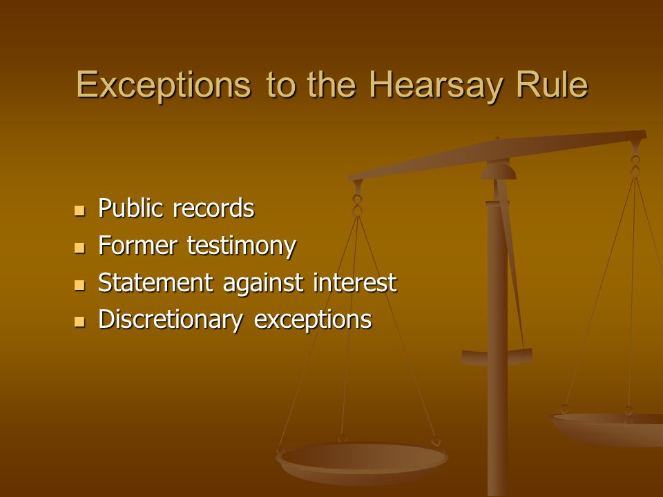 Exceptions to the Hearsay Rule Public records Public records Former testimony Former testimony Statement against interest Statement against interest Discretionary exceptions Discretionary exceptions