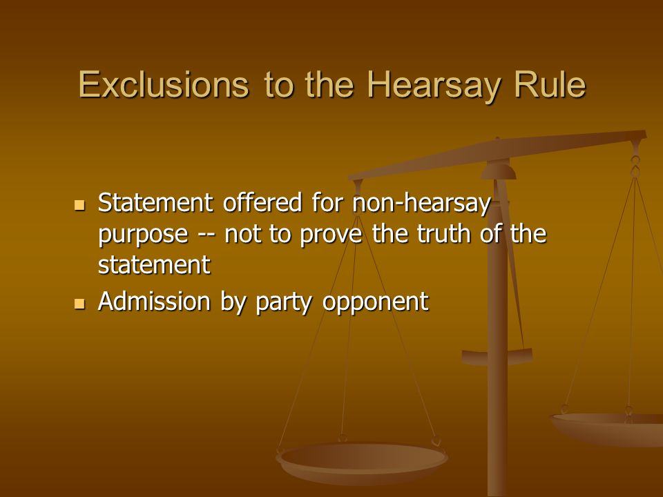 Exclusions to the Hearsay Rule Statement offered for non-hearsay purpose -- not to prove the truth of the statement Statement offered for non-hearsay purpose -- not to prove the truth of the statement Admission by party opponent Admission by party opponent