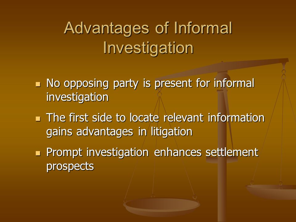 Advantages of Informal Investigation No opposing party is present for informal investigation No opposing party is present for informal investigation The first side to locate relevant information gains advantages in litigation The first side to locate relevant information gains advantages in litigation Prompt investigation enhances settlement prospects Prompt investigation enhances settlement prospects