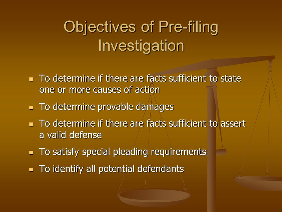 Objectives of Pre-filing Investigation To determine if there are facts sufficient to state one or more causes of action To determine if there are facts sufficient to state one or more causes of action To determine provable damages To determine provable damages To determine if there are facts sufficient to assert a valid defense To determine if there are facts sufficient to assert a valid defense To satisfy special pleading requirements To satisfy special pleading requirements To identify all potential defendants To identify all potential defendants