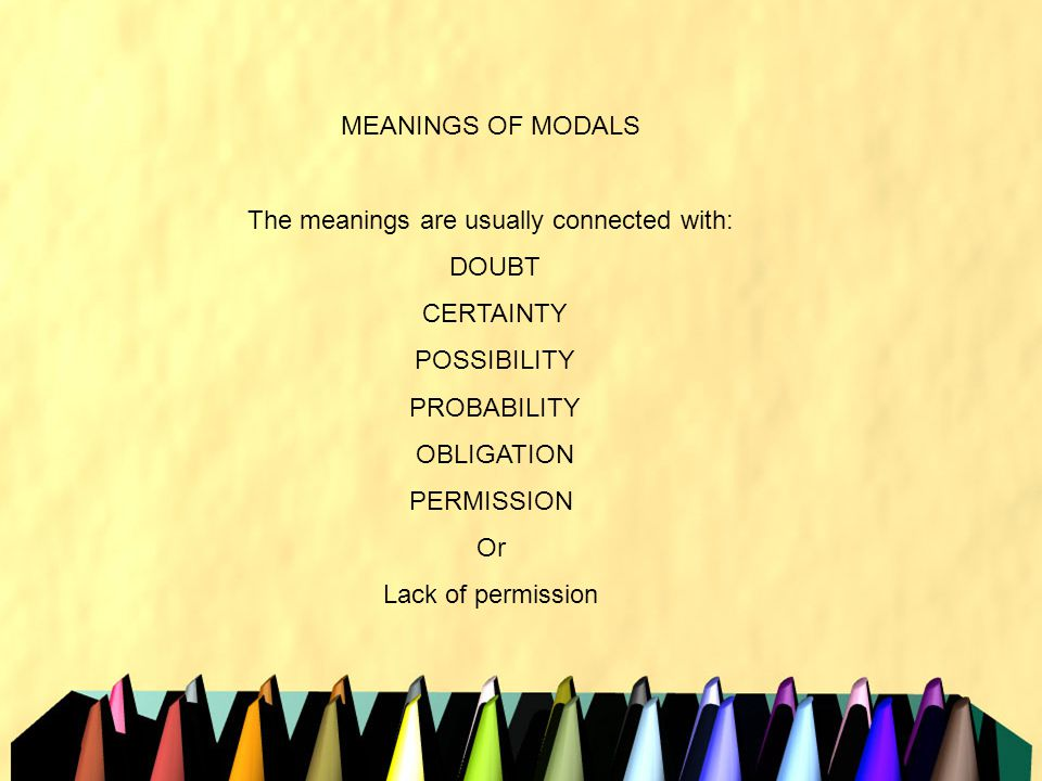 MEANINGS OF MODALS The meanings are usually connected with: DOUBT CERTAINTY POSSIBILITY PROBABILITY OBLIGATION PERMISSION Or Lack of permission