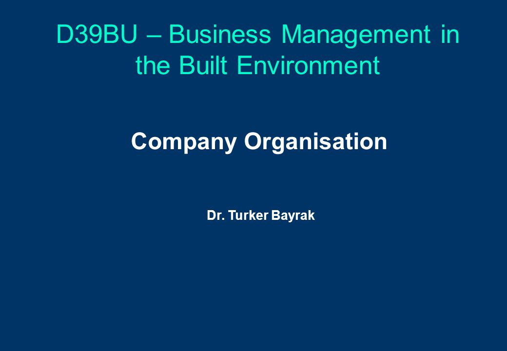 D39BU – Business Management in the Built Environment Company Organisation Dr. Turker Bayrak