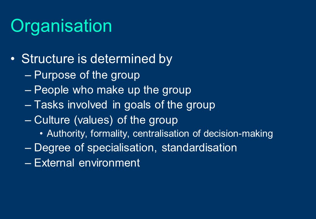 Organisation Structure is determined by –Purpose of the group –People who make up the group –Tasks involved in goals of the group –Culture (values) of