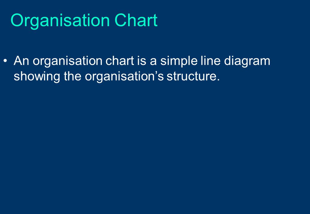 Organisation Chart An organisation chart is a simple line diagram showing the organisation's structure.