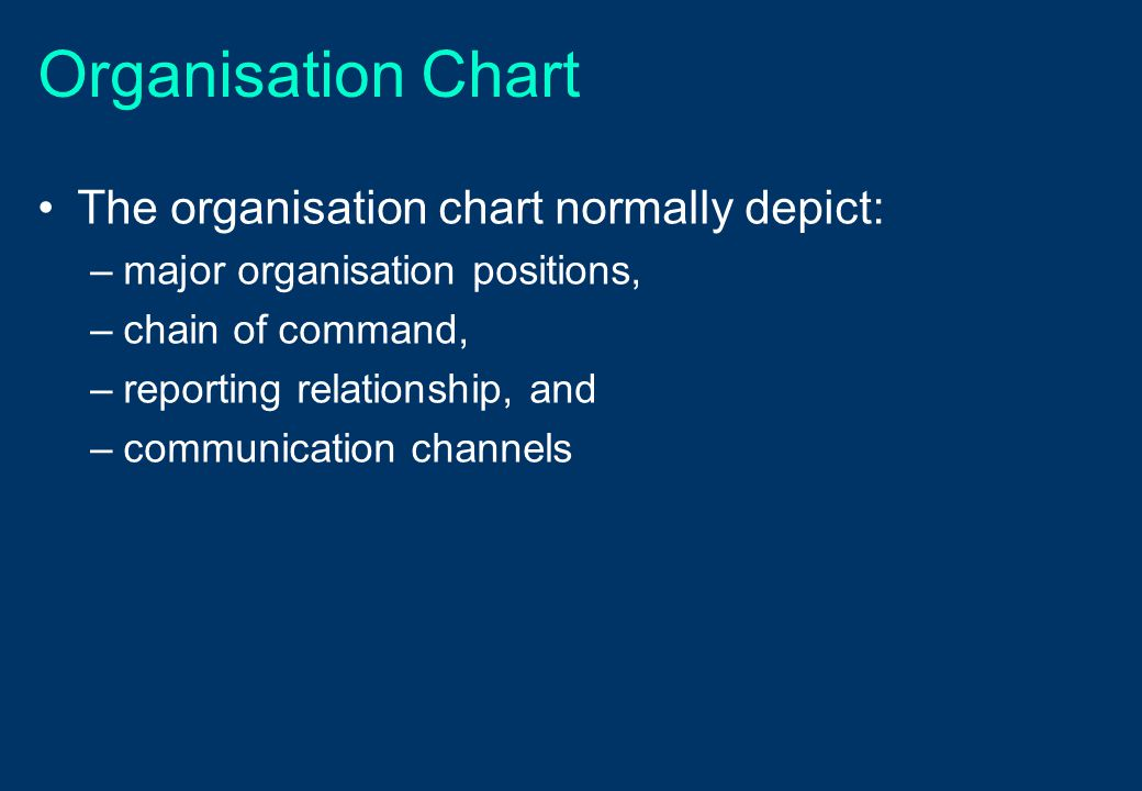 Organisation Chart The organisation chart normally depict: –major organisation positions, –chain of command, –reporting relationship, and –communicati