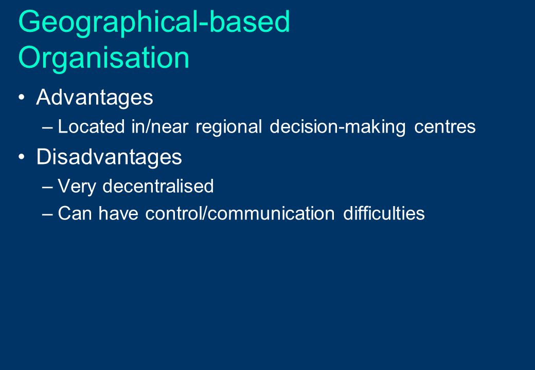 Geographical-based Organisation Advantages –Located in/near regional decision-making centres Disadvantages –Very decentralised –Can have control/commu